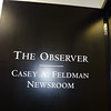 Dedication of The Fordham Observer Casey A. Feldman Newsroom (May 2012) : The newsroom of  The Observer, the student newspaper of Fordham University's Fordham College Lincoln Center (FCLC), has been dedicated to Casey A. Feldman.  The dedication took place to coincide with the Senior Awards Ceremony at FCLC, just prior to the culmination of the spring semester. Also unveiled at the dedication ceremony was a plaque remembering Casey and honoring Observer staff members who have been awarded scholarships stipends through the Casey Feldman Memorial Foundation. Dr. Elizabeth Stone, Casey's mentor and faculty advisor to The Observer stated, &quot;I'm delighted to have Casey's spirit and talent recognized and immortalized in the renaming of The Observer office, now known as the Casey A. Feldman Newsroom.&quot; Read the article on The Casey Feldman Foundation News and Updates blog. 